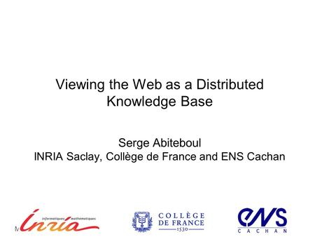 Viewing the Web as a Distributed Knowledge Base Serge Abiteboul INRIA Saclay, Collège de France and ENS Cachan ICDE 2012Mai 30, 2012.