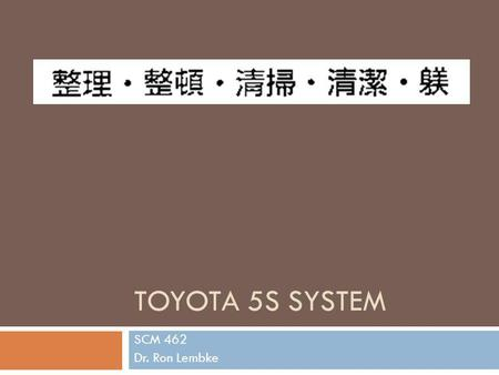 TOYOTA 5S SYSTEM SCM 462 Dr. Ron Lembke. The 5S Seiri – sort (housekeeping) Seiton – set in order (workplace organization) Seiso – shine (Cleanup) Seiketsu.