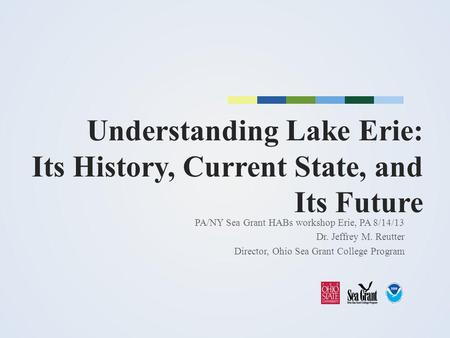 Understanding Lake Erie: Its History, Current State, and Its Future PA/NY Sea Grant HABs workshop Erie, PA 8/14/13 Dr. Jeffrey M. Reutter Director, Ohio.