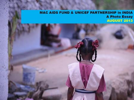 MAC AIDS FUND & UNICEF PARTNERSHIP in INDIA A Photo Essay AUGUST 2013.
