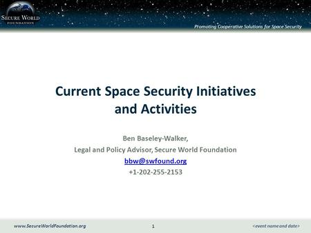 Promoting Cooperative Solutions for Space Security 1 www.SecureWorldFoundation.org Current Space Security Initiatives and Activities Ben Baseley-Walker,