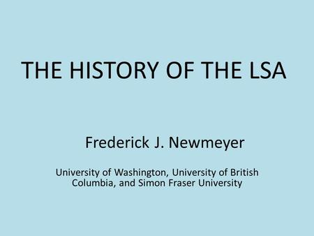 THE HISTORY OF THE LSA Frederick J. Newmeyer University of Washington, University of British Columbia, and Simon Fraser University.