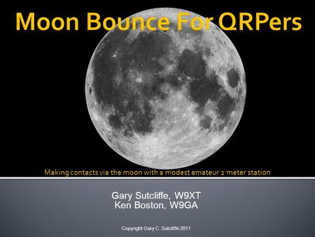 Gary Sutcliffe, W9XT Ken Boston, W9GA Copyright Gary C. Sutcliffe 2011 Making contacts via the moon with a modest amateur 2 meter station.