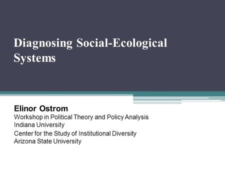 Diagnosing Social-Ecological Systems Elinor Ostrom Workshop in Political Theory and Policy Analysis Indiana University Center for the Study of Institutional.