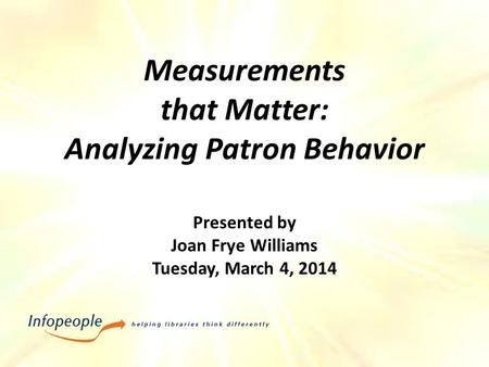 Measurements that Matter: Analyzing Patron Behavior Presented by Joan Frye Williams Tuesday, March 4, 2014.