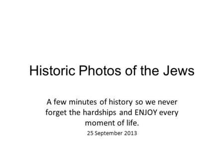 Historic Photos of the Jews A few minutes of history so we never forget the hardships and ENJOY every moment of life. 25 September 2013.