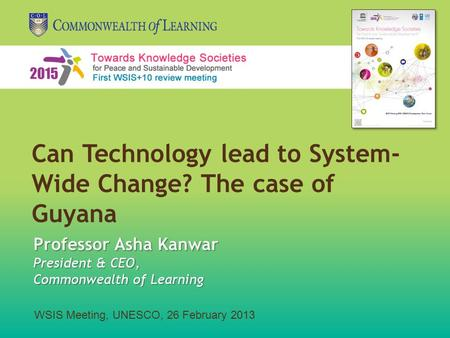 WSIS Meeting, UNESCO, 26 February 2013 Professor Asha Kanwar President & CEO, Commonwealth of Learning Can Technology lead to System- Wide Change? The.