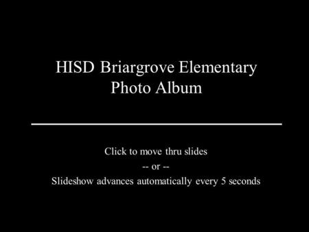 HISD Briargrove Elementary Photo Album Click to move thru slides -- or -- Slideshow advances automatically every 5 seconds.