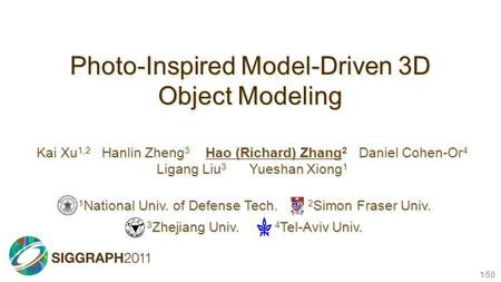 1/50 Photo-Inspired Model-Driven 3D Object Modeling Kai Xu 1,2 Hanlin Zheng 3 Hao (Richard) Zhang 2 Daniel Cohen-Or 4 Ligang Liu 3 Yueshan Xiong 1 1 National.