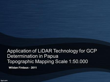 Application of LiDAR Technology for GCP Determination in Papua Topographic Mapping Scale 1:50.000 Wildan Firdaus - 2011.