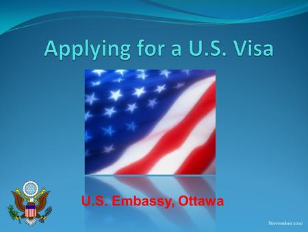November 2010 U.S. Embassy, Ottawa. What is a U.S. Visa? Allows the holder to apply for admission to the United States, in a given status, at a port of.