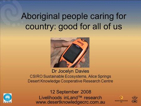 Aboriginal people caring for country: good for all of us Dr Jocelyn Davies CSIRO Sustainable Ecosystems, Alice Springs Desert Knowledge Cooperative Research.