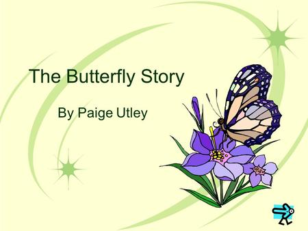 The Butterfly Story By Paige Utley. Learning Outcomes This slideshow was made to teach you about how butterflies change as they grow. By the end of this.