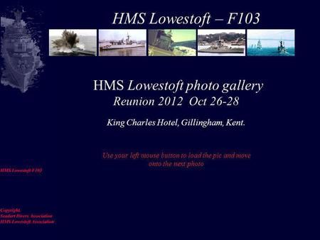 HMS Lowestoft photo gallery Reunion 2012 Oct 26-28 King Charles Hotel, Gillingham, Kent. Use your left mouse button to load the pic and move onto the.