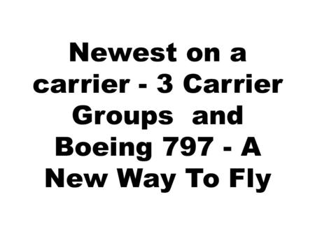 Newest on a carrier - 3 Carrier Groups and Boeing 797 - A New Way To Fly.