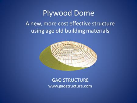 A new, more cost effective structure using age old building materials GAO STRUCTURE www.gaostructure.com Plywood Dome model.
