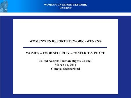 WOMEN'S UN REPORT NETWORK - WUNRN® WOMEN – FOOD SECURITY - CONFLICT & PEACE United Nations Human Rights Council March 11, 2014 Geneva, Switzerland WOMENS.