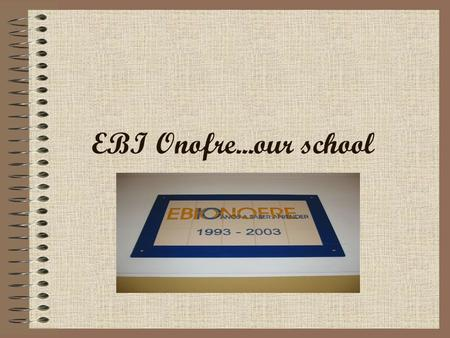 EBI Onofre...our school. Hi! We are four students of EBI Onofre, and now we are going to introduce our school!