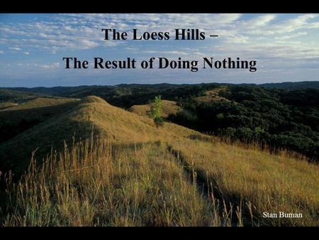 The Loess Hills – The Result of Doing Nothing Stan Buman.