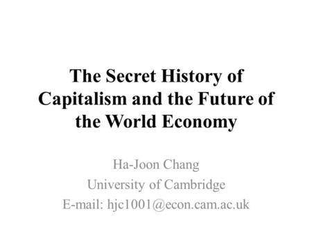 The Secret History of Capitalism and the Future of the World Economy Ha-Joon Chang University of Cambridge