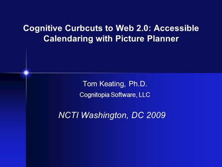 Cognitive Curbcuts to Web 2.0: Accessible Calendaring with Picture Planner Tom Keating, Ph.D. Cognitopia Software, LLC NCTI Washington, DC 2009.