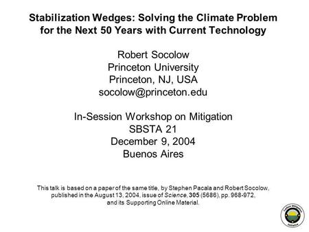 Stabilization Wedges: Solving the Climate Problem for the Next 50 Years with Current Technology Robert Socolow Princeton University Princeton, NJ, USA.