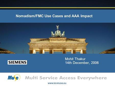 Www.ist-muse.eu Nomadism/FMC Use Cases and AAA Impact Mohit Thakur 14th December, 2006.