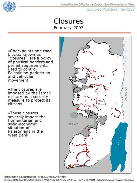Checkpoints and road blocks, known as closures, are a policy of physical barriers and permit requirements used to control Palestinian pedestrian and vehicular.