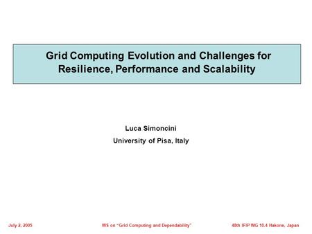 Grid Computing Evolution and Challenges for Resilience, Performance and Scalability Luca Simoncini University of Pisa, Italy July 2, 2005WS on Grid Computing.