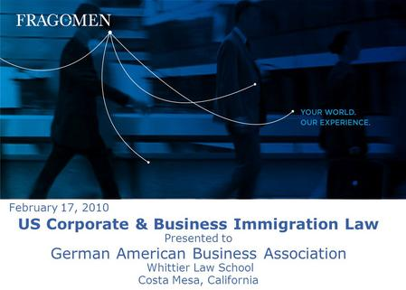 US Corporate & Business Immigration Law Presented to German American Business Association Whittier Law School Costa Mesa, California February 17, 2010.