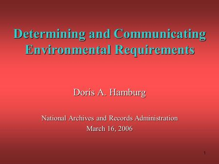 1 Determining and Communicating Environmental Requirements Doris A. Hamburg National Archives and Records Administration March 16, 2006.