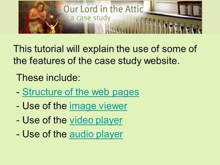 This tutorial will explain the use of some of the features of the case study website. These include: - Structure of the web pagesStructure of the web pages.