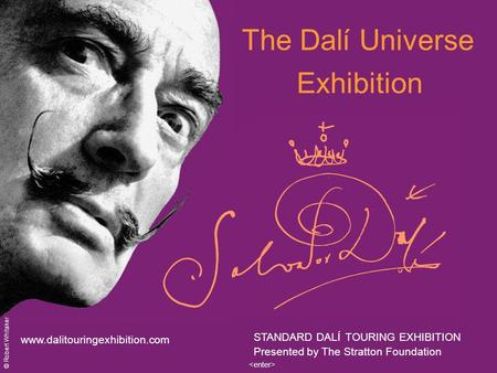 The Dalí Universe Exhibition www.dalitouringexhibition.com STANDARD DALÍ TOURING EXHIBITION Presented by The Stratton Foundation © Robert Whitaker.