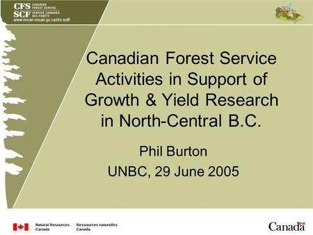 Www.nrcan-rncan.gc.ca/cfs-scf/f Canadian Forest Service Activities in Support of Growth & Yield Research in North-Central B.C. Phil Burton UNBC, 29 June.