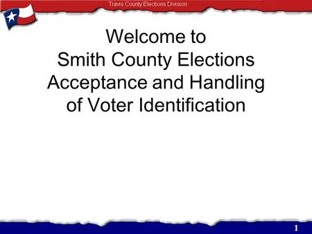 Welcome to Smith County Elections Acceptance and Handling of Voter Identification 1.