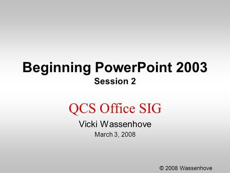 Beginning PowerPoint 2003 Session 2 QCS Office SIG Vicki Wassenhove March 3, 2008 © 2008 Wassenhove.