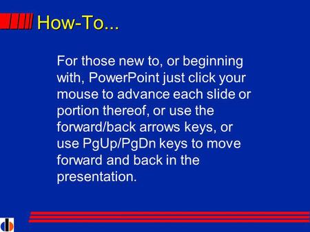 How-To... For those new to, or beginning with, PowerPoint just click your mouse to advance each slide or portion thereof, or use the forward/back arrows.