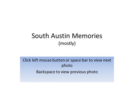 South Austin Memories (mostly) Click left mouse button or space bar to view next photo Backspace to view previous photo.