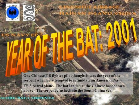 One Chinese F-8 fighter pilot thought it was the year of the serpent when he attempted to intimidate an American Navy EP-3 patrol plane. The bat landed.