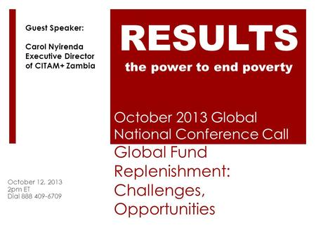October 2013 Global National Conference Call Global Fund Replenishment: Challenges, Opportunities October 12, 2013 2pm ET Dial 888 409-6709 RESULTS the.