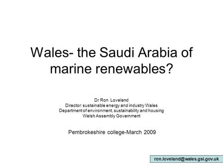 Wales- the Saudi Arabia of marine renewables? Dr Ron Loveland Director: sustainable energy and industry Wales Department of environment, sustainability.