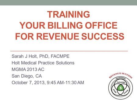 TRAINING YOUR BILLING OFFICE FOR REVENUE SUCCESS Sarah J Holt, PhD, FACMPE Holt Medical Practice Solutions MGMA 2013 AC San Diego, CA October 7, 2013,