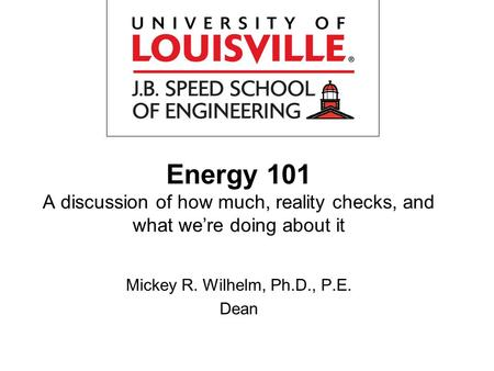 <strong>Energy</strong> 101 A discussion of how much, reality checks, and what were doing about it Mickey R. Wilhelm, Ph.D., P.E. Dean.
