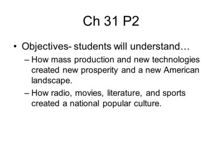 Ch 31 P2 Objectives- students will understand… –How mass production and new technologies created new prosperity and a new American landscape. –How radio,