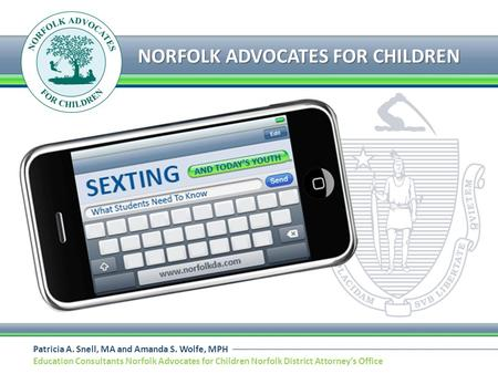 Patricia A. Snell, MA and Amanda S. Wolfe, MPH Education Consultants Norfolk Advocates for Children Norfolk District Attorneys Office NORFOLK ADVOCATES.