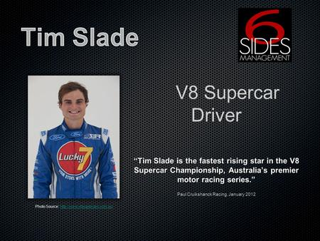 V8 Supercar Driver Tim Slade is the fastest rising star in the V8 Supercar Championship, Australias premier motor racing series. Paul Cruikshanck Racing,