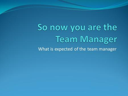 What is expected of the team manager. Items a team manager may need First Aid kit – in case of minor injuries that may bleed Extra water – for the player.