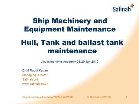 Ship Machinery and Equipment Maintenance Lloyds maritime Academy 28/29 Jan 2010 Dr M Raouf Kattan Managing Director Safinah Ltd www.safinah.co.uk Hull,