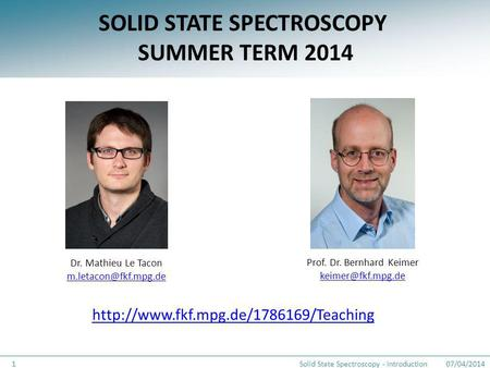 SOLID STATE SPECTROSCOPY SUMMER TERM 2014 Prof. Dr. Bernhard Keimer Dr. Mathieu Le Tacon 07/04/2014Solid State Spectroscopy.