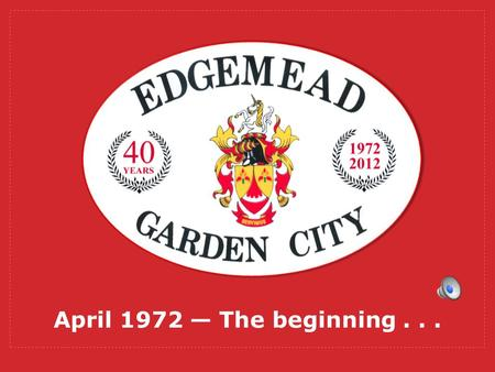 April 1972 The beginning... Youve now heard some reminiscences about the early years of Edgemead, but did you ever wonder how Edgemead actually came.